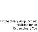 Extraordinary Acupuncture: Medicine for an Extraordinary You